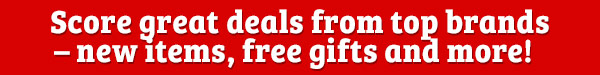 Score great deals from top brands – new items, free gifts and more!