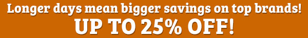 Longer days mean bigger savings on top brands! Up to 25% off!