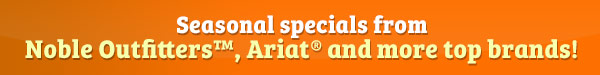 Seasonal specials from Noble Outfitters™, Ariat® and more top brands!