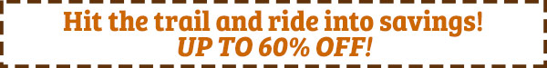 Hit the trail and ride into savings! Up to 60% off!