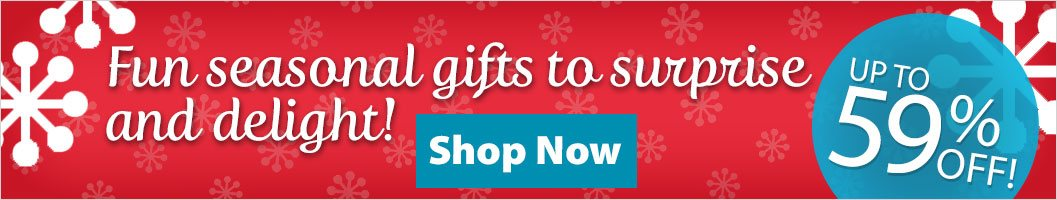 Up to 59% Off - Fun seasonal gifts to surprise and delight!